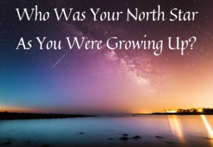 Who Was Your North Star As You Were Growing Up